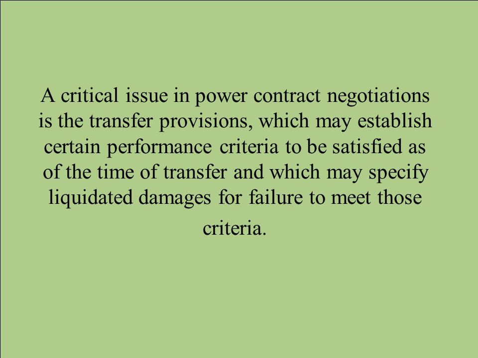 A critical issue in power contract negotiations is the transfer provisions, which may establish certain performance criteria to be satisfied as of the time of transfer and which may specify liquidated damages for failure to meet those criteria.