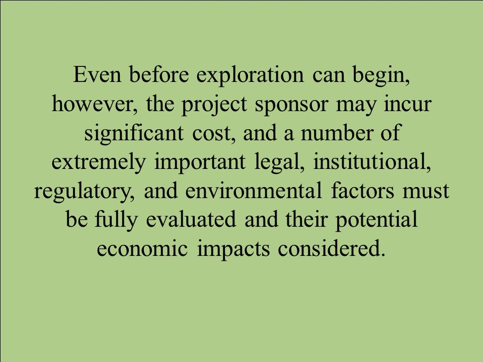 Even before exploration can begin, however, the project sponsor may incur significant cost, and a number of extremely important legal, institutional, regulatory, and environmental factors must be fully evaluated and their potential economic impacts considered.