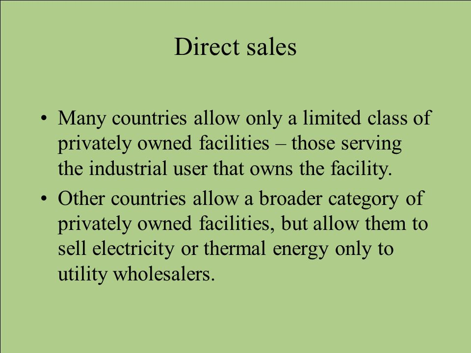 Direct sales Many countries allow only a limited class of privately owned facilities – those serving the industrial user that owns the facility.