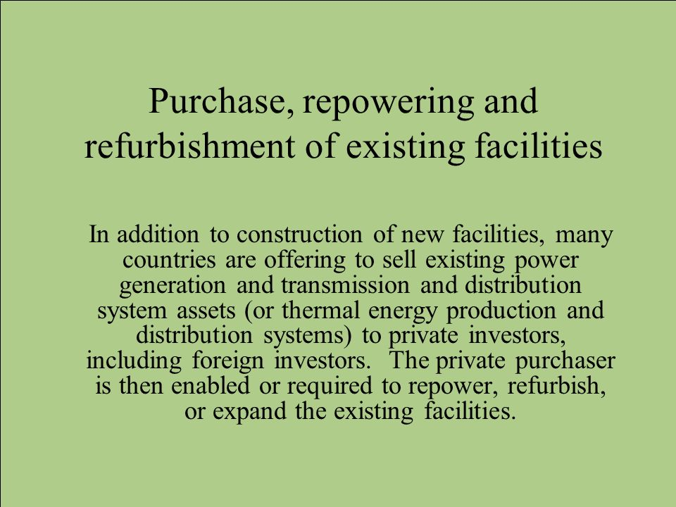 Purchase, repowering and refurbishment of existing facilities