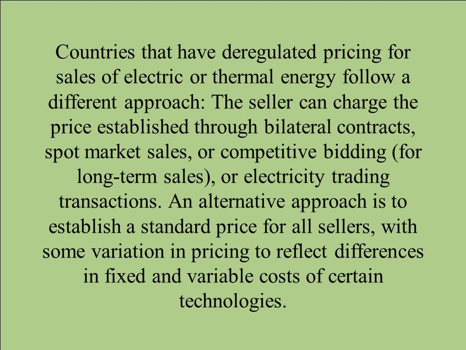 Countries that have deregulated pricing for sales of electric or thermal energy follow a different approach: The seller can charge the price established through bilateral contracts, spot market sales, or competitive bidding (for long-term sales), or electricity trading transactions.