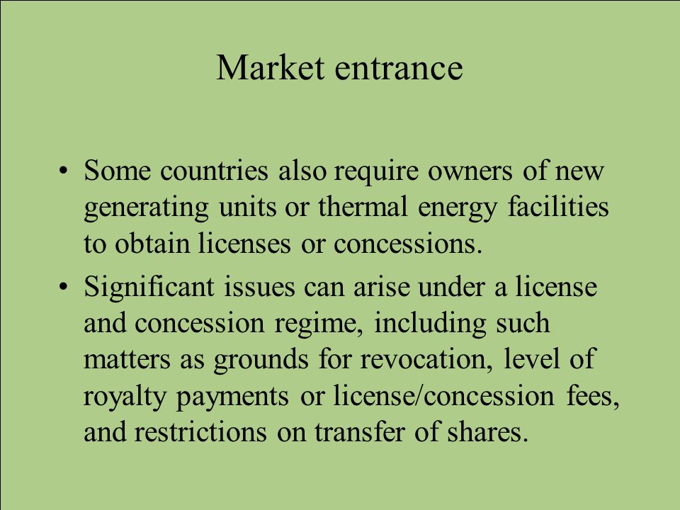 Market entrance Some countries also require owners of new generating units or thermal energy facilities to obtain licenses or concessions.