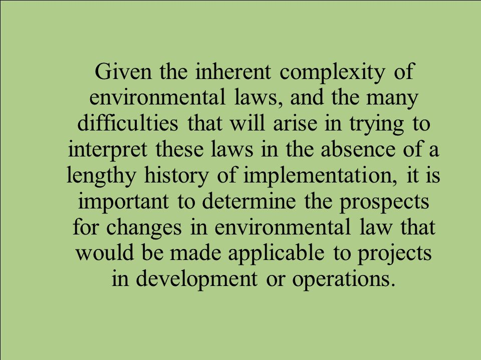 Given the inherent complexity of environmental laws, and the many difficulties that will arise in trying to interpret these laws in the absence of a lengthy history of implementation, it is important to determine the prospects for changes in environmental law that would be made applicable to projects in development or operations.