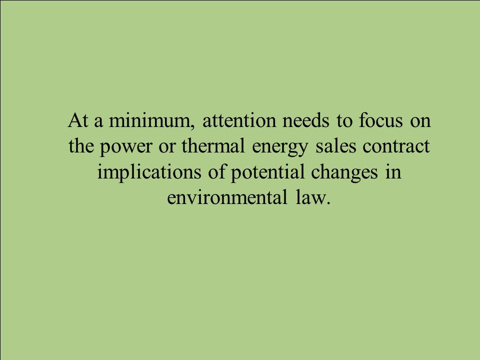 At a minimum, attention needs to focus on the power or thermal energy sales contract implications of potential changes in environmental law.