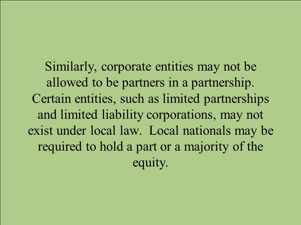 Similarly, corporate entities may not be allowed to be partners in a partnership.