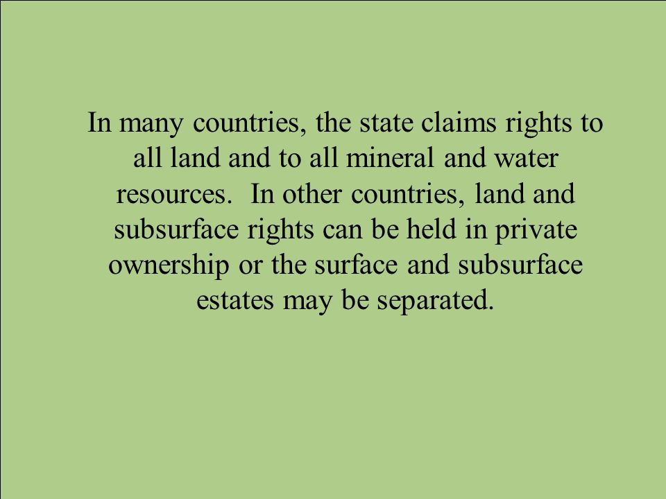In many countries, the state claims rights to all land and to all mineral and water resources.