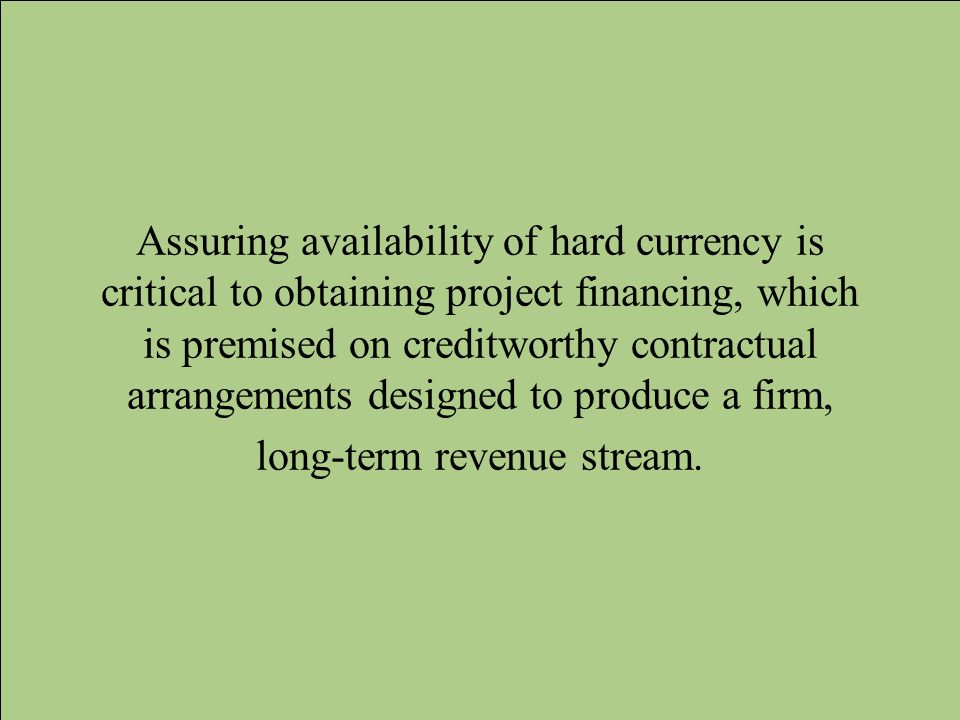 Assuring availability of hard currency is critical to obtaining project financing, which is premised on creditworthy contractual arrangements designed to produce a firm, long-term revenue stream.
