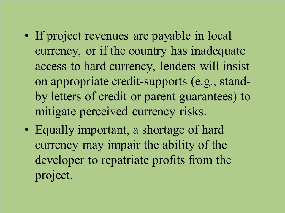 If project revenues are payable in local currency, or if the country has inadequate access to hard currency, lenders will insist on appropriate credit-supports (e.g., stand-by letters of credit or parent guarantees) to mitigate perceived currency risks.