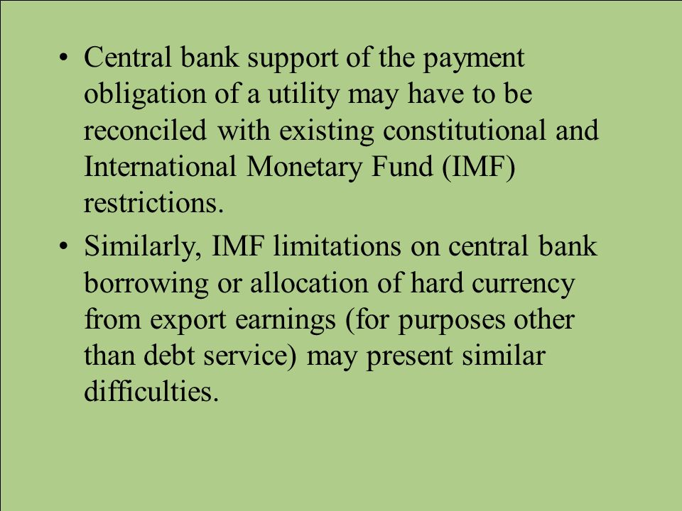 Central bank support of the payment obligation of a utility may have to be reconciled with existing constitutional and International Monetary Fund (IMF) restrictions.