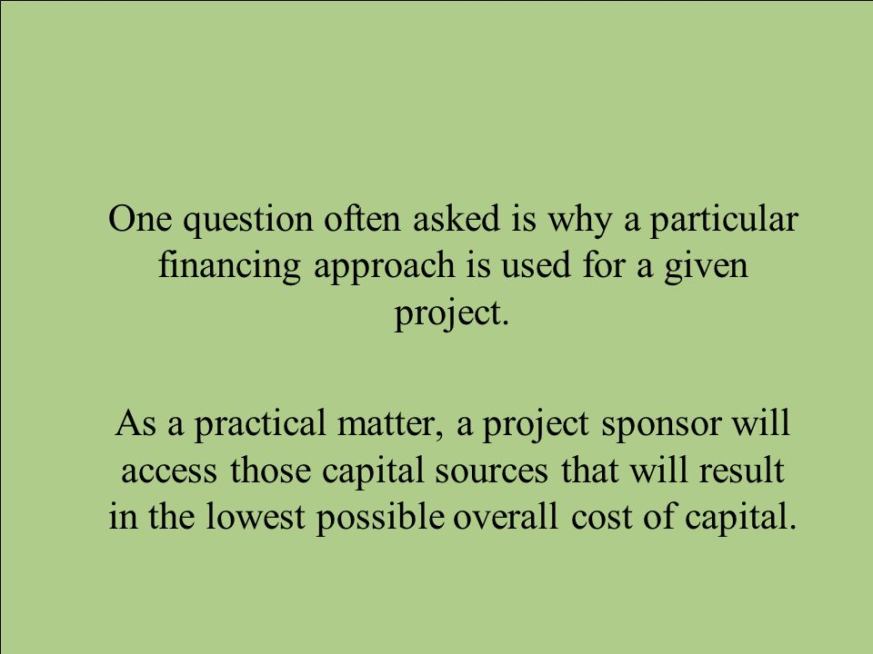 One question often asked is why a particular financing approach is used for a given project.