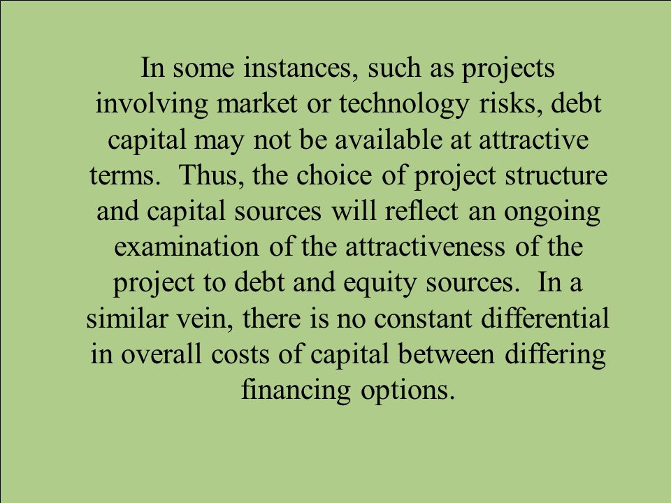 In some instances, such as projects involving market or technology risks, debt capital may not be available at attractive terms.