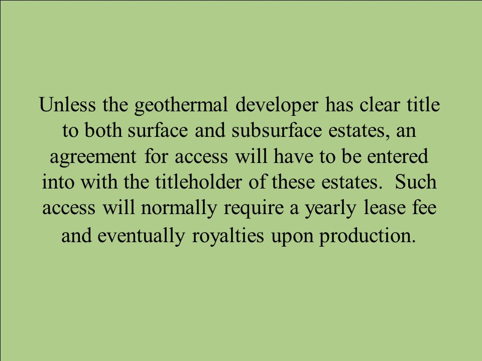 Unless the geothermal developer has clear title to both surface and subsurface estates, an agreement for access will have to be entered into with the titleholder of these estates.