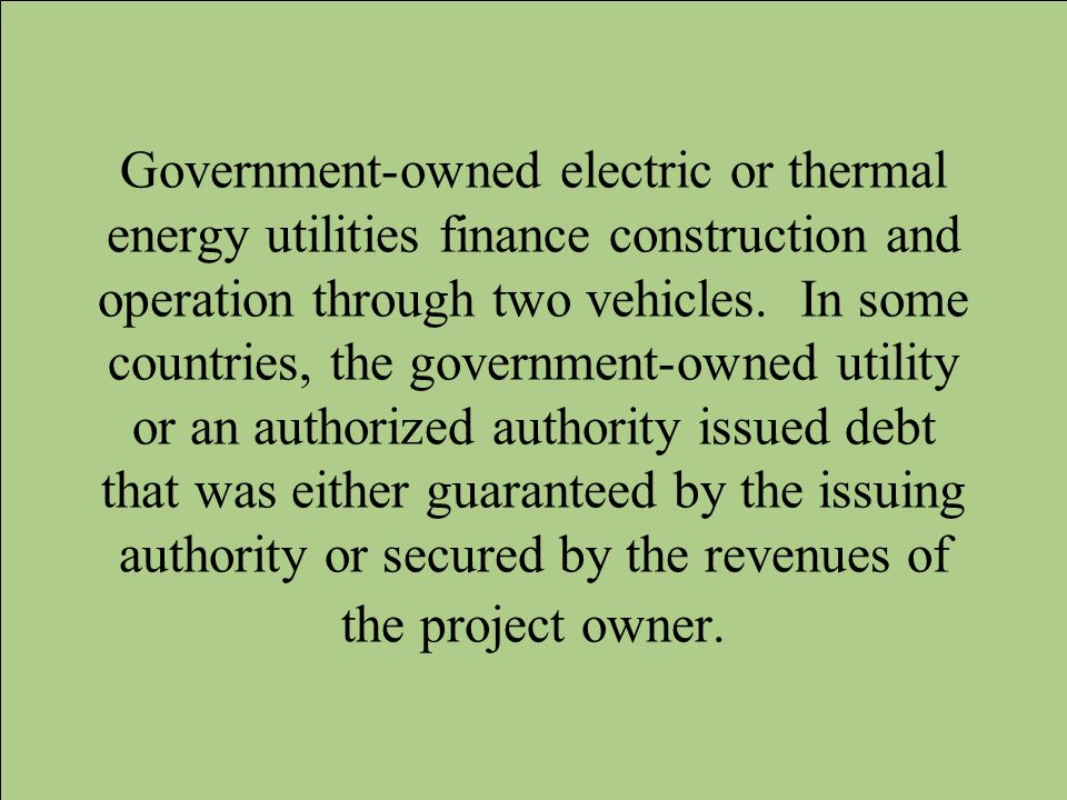 Government-owned electric or thermal energy utilities finance construction and operation through two vehicles.