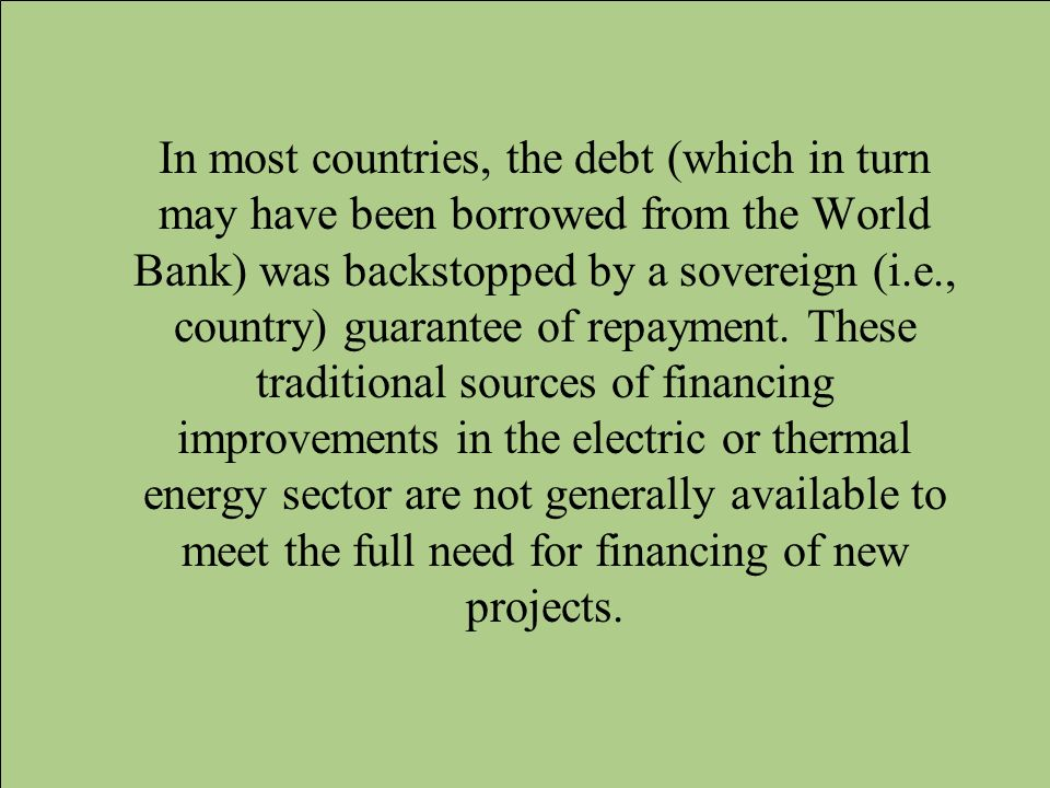 In most countries, the debt (which in turn may have been borrowed from the World Bank) was backstopped by a sovereign (i.e., country) guarantee of repayment.