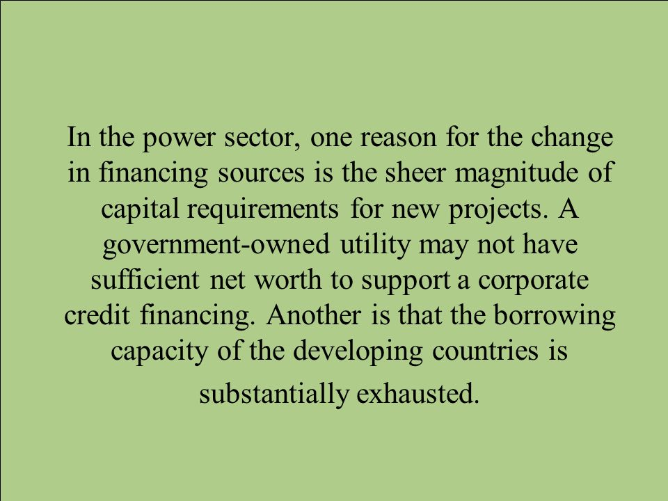 In the power sector, one reason for the change in financing sources is the sheer magnitude of capital requirements for new projects.