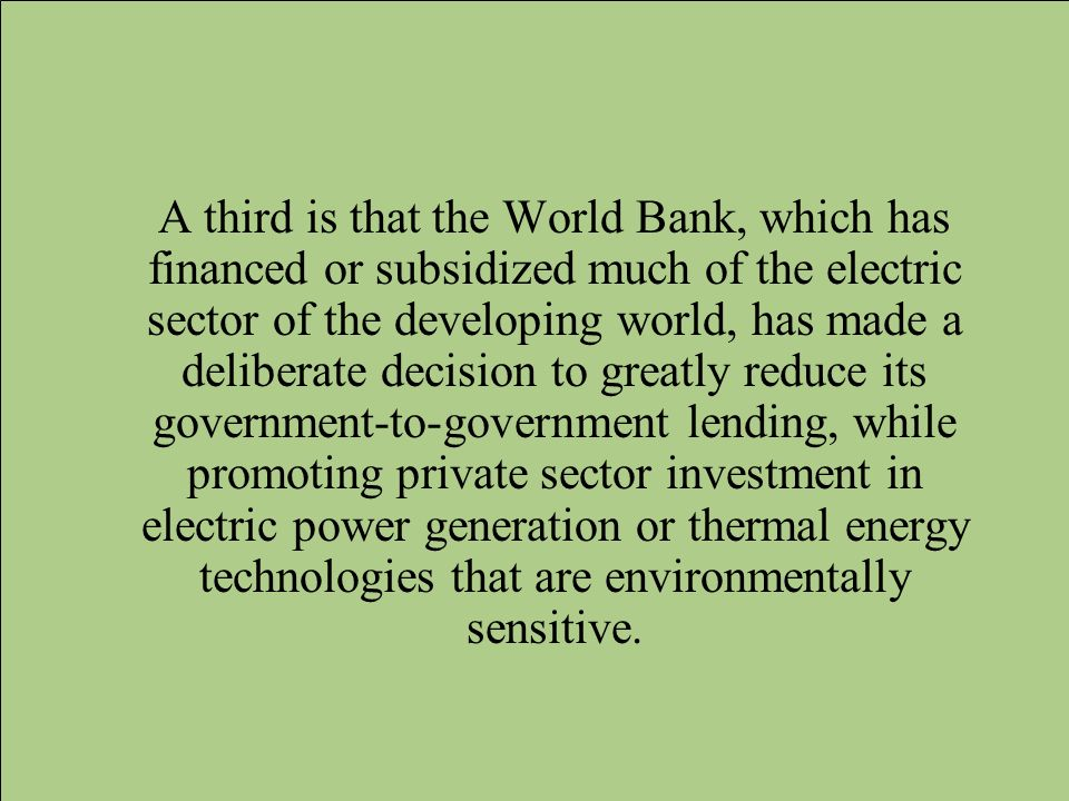 A third is that the World Bank, which has financed or subsidized much of the electric sector of the developing world, has made a deliberate decision to greatly reduce its government-to-government lending, while promoting private sector investment in electric power generation or thermal energy technologies that are environmentally sensitive.