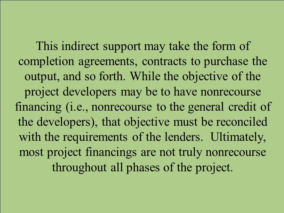 This indirect support may take the form of completion agreements, contracts to purchase the output, and so forth.