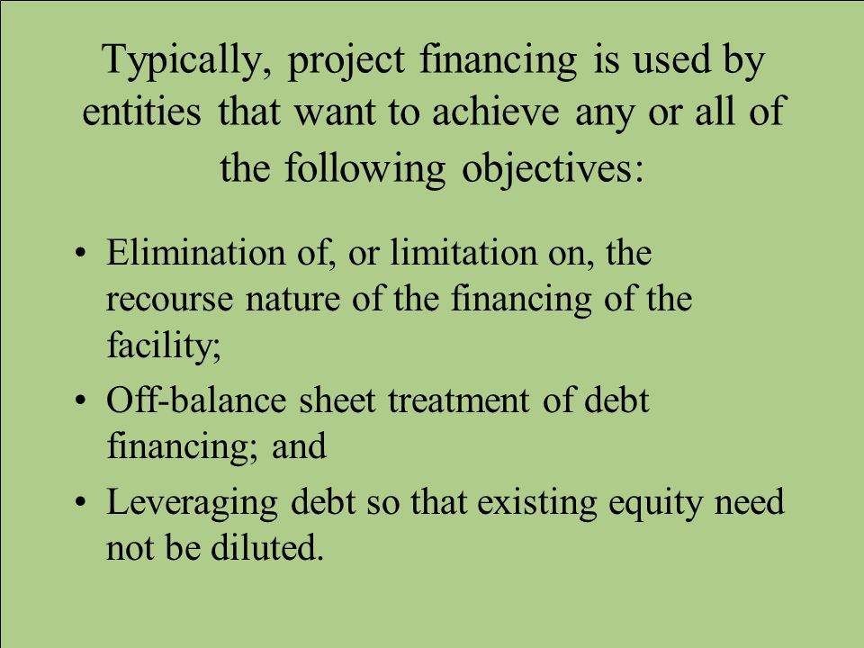 Typically, project financing is used by entities that want to achieve any or all of the following objectives: