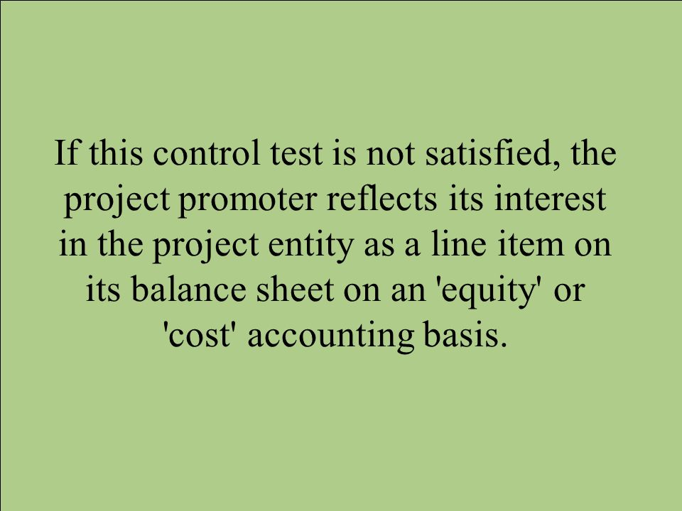 If this control test is not satisfied, the project promoter reflects its interest in the project entity as a line item on its balance sheet on an equity or cost accounting basis.