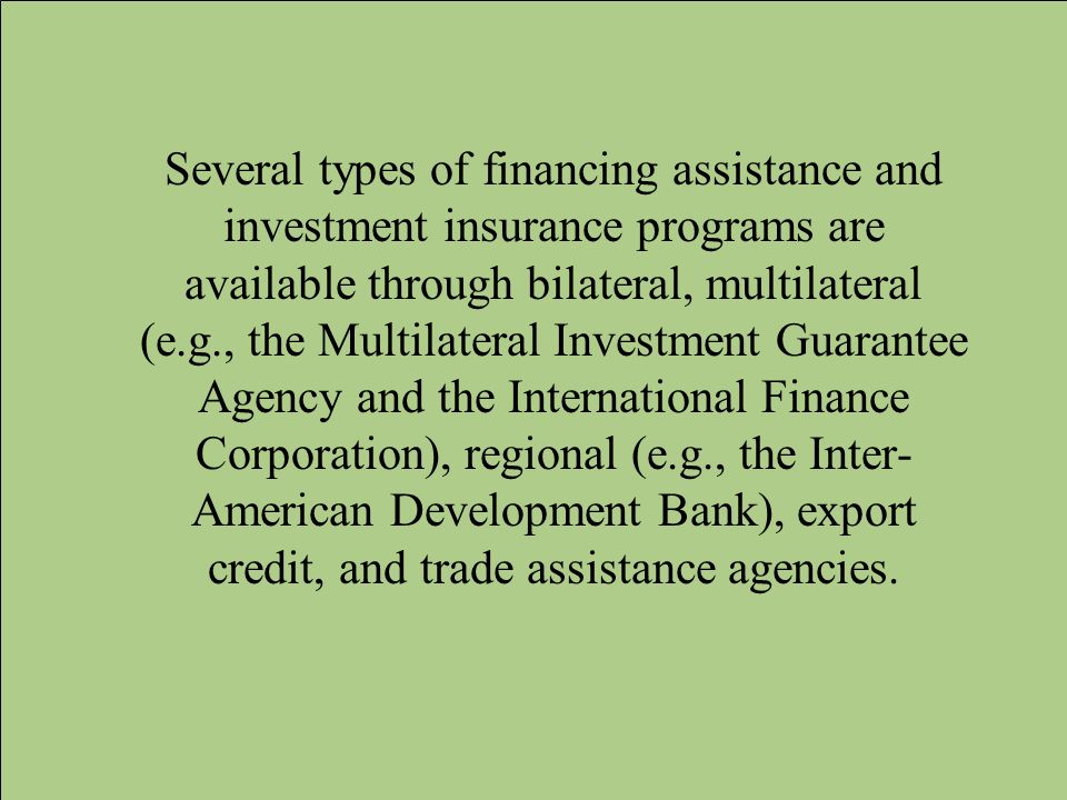 Several types of financing assistance and investment insurance programs are available through bilateral, multilateral (e.g., the Multilateral Investment Guarantee Agency and the International Finance Corporation), regional (e.g., the Inter-American Development Bank), export credit, and trade assistance agencies.
