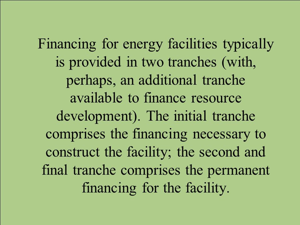 Financing for energy facilities typically is provided in two tranches (with, perhaps, an additional tranche available to finance resource development).