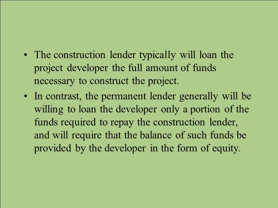 The construction lender typically will loan the project developer the full amount of funds necessary to construct the project.