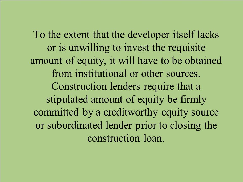To the extent that the developer itself lacks or is unwilling to invest the requisite amount of equity, it will have to be obtained from institutional or other sources.