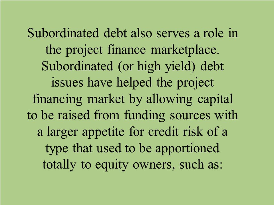 Subordinated debt also serves a role in the project finance marketplace.