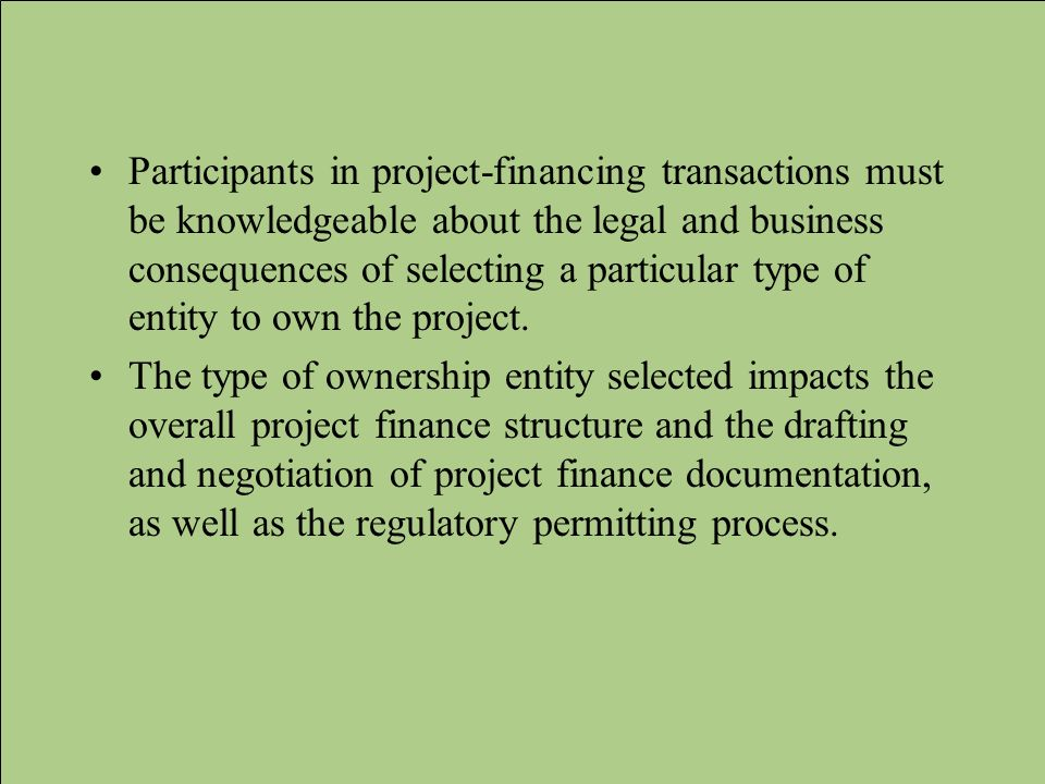 Participants in project-financing transactions must be knowledgeable about the legal and business consequences of selecting a particular type of entity to own the project.
