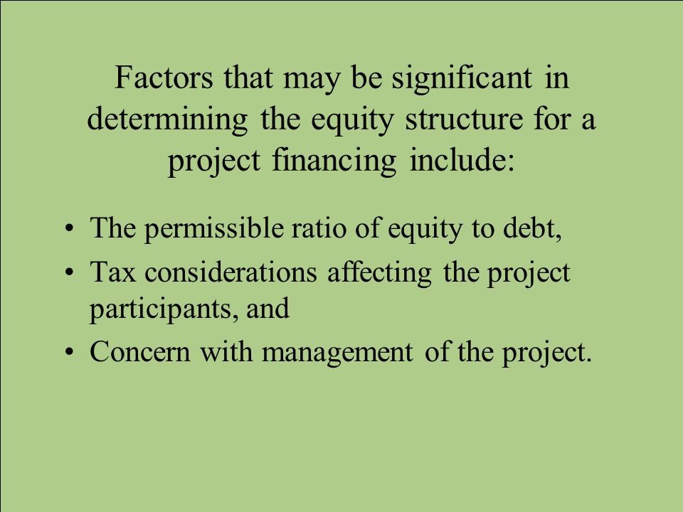 Factors that may be significant in determining the equity structure for a project financing include: