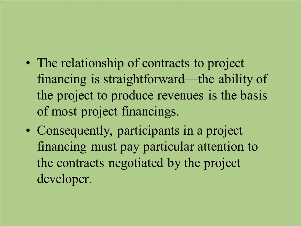 The relationship of contracts to project financing is straightforward—the ability of the project to produce revenues is the basis of most project financings.