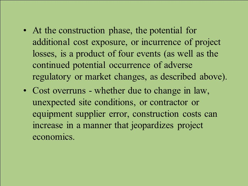 At the construction phase, the potential for additional cost exposure, or incurrence of project losses, is a product of four events (as well as the continued potential occurrence of adverse regulatory or market changes, as described above).