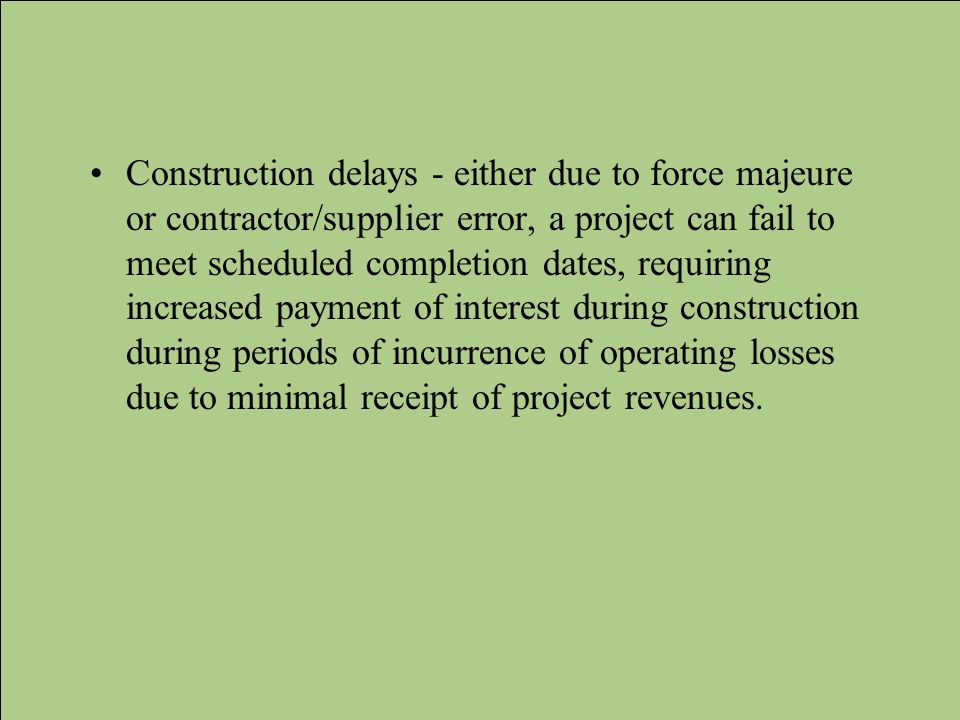 Construction delays - either due to force majeure or contractor/supplier error, a project can fail to meet scheduled completion dates, requiring increased payment of interest during construction during periods of incurrence of operating losses due to minimal receipt of project revenues.