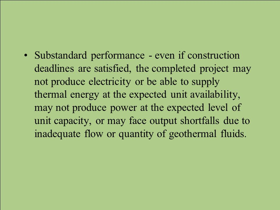 Substandard performance - even if construction deadlines are satisfied, the completed project may not produce electricity or be able to supply thermal energy at the expected unit availability, may not produce power at the expected level of unit capacity, or may face output shortfalls due to inadequate flow or quantity of geothermal fluids.