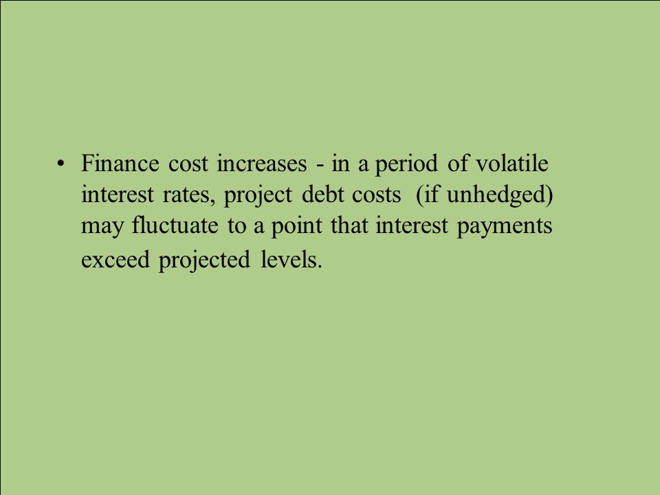 Finance cost increases - in a period of volatile interest rates, project debt costs (if unhedged) may fluctuate to a point that interest payments exceed projected levels.