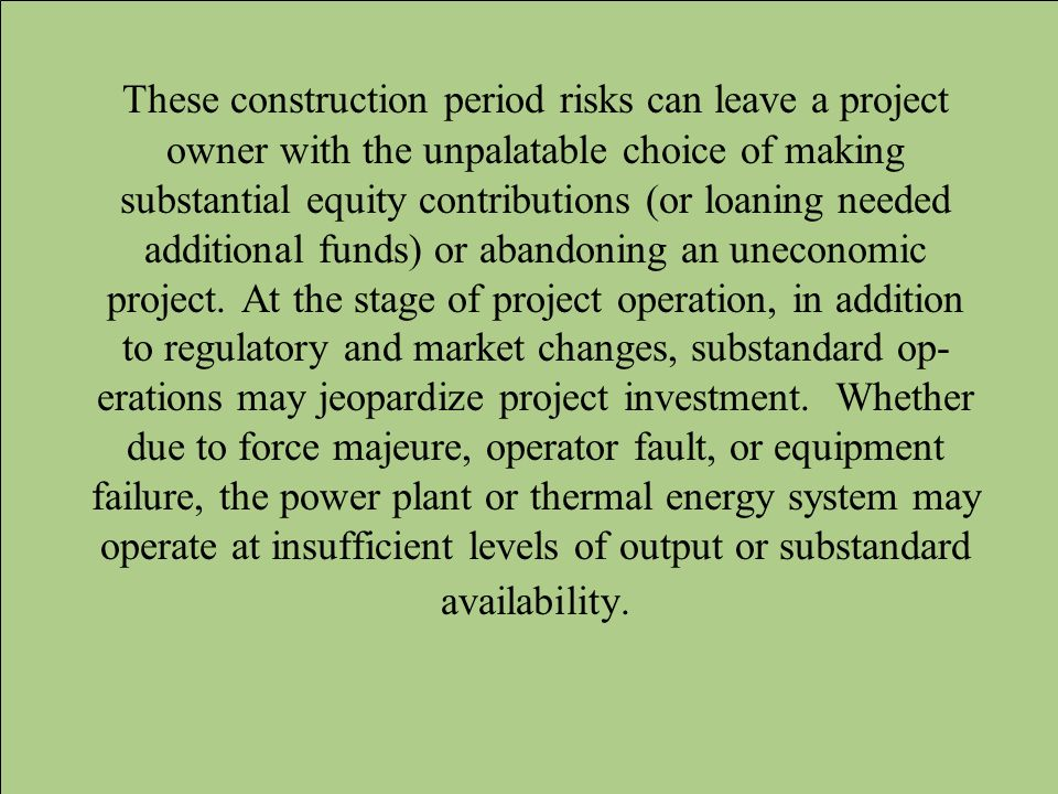 These construction period risks can leave a project owner with the unpalatable choice of making substantial equity contributions (or loaning needed additional funds) or abandoning an uneconomic project.