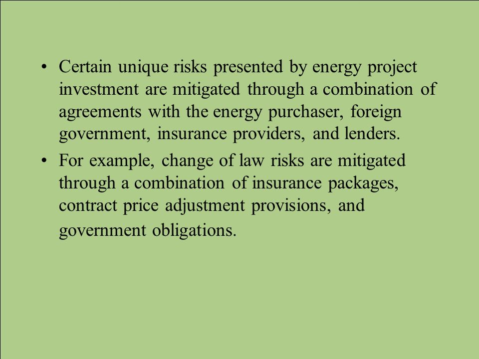 Certain unique risks presented by energy project investment are mitigated through a combination of agreements with the energy purchaser, foreign government, insurance providers, and lenders.