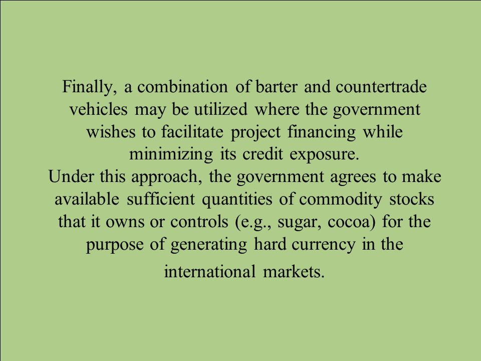 Finally, a combination of barter and countertrade vehicles may be utilized where the government wishes to facilitate project financing while minimizing its credit exposure.