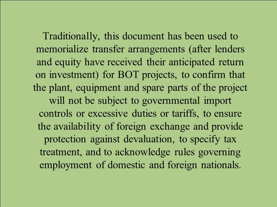 Traditionally, this document has been used to memorialize transfer arrangements (after lenders and equity have received their anticipated return on investment) for BOT projects, to confirm that the plant, equipment and spare parts of the project will not be subject to governmental import controls or excessive duties or tariffs, to ensure the availability of foreign exchange and provide protection against devaluation, to specify tax treatment, and to acknowledge rules governing employment of domestic and foreign nationals.
