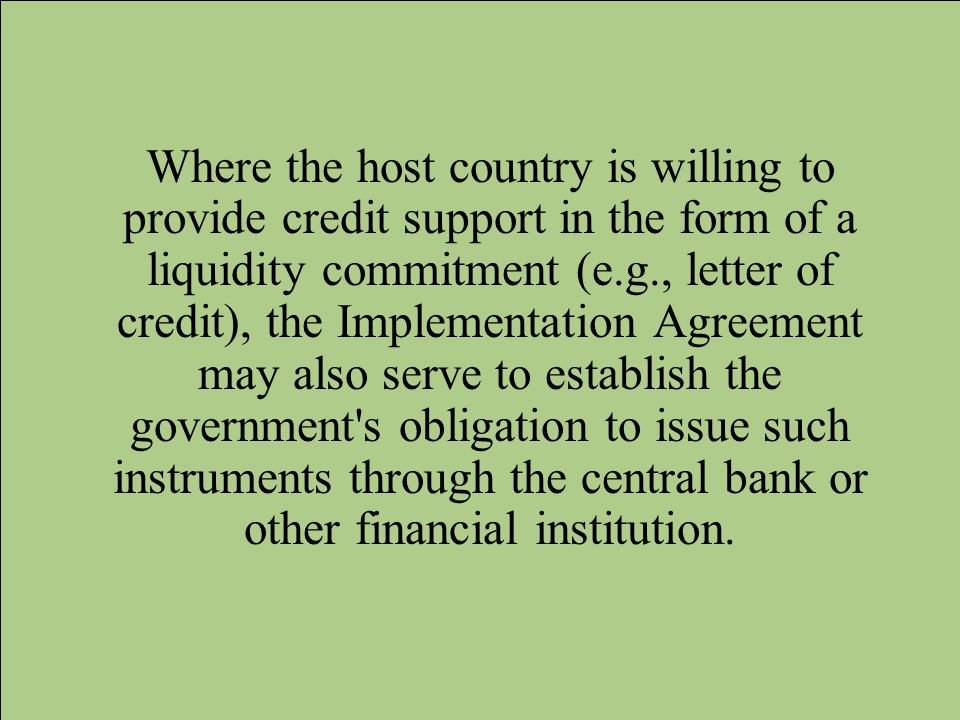 Where the host country is willing to provide credit support in the form of a liquidity commitment (e.g., letter of credit), the Implementation Agreement may also serve to establish the government s obligation to issue such instruments through the central bank or other financial institution.