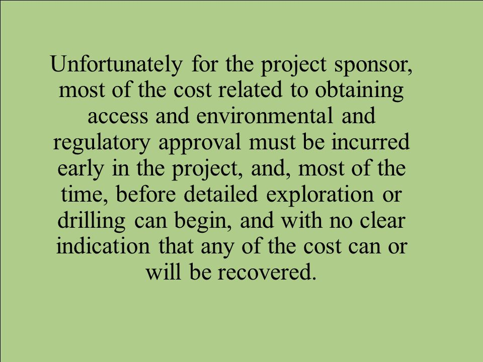 Unfortunately for the project sponsor, most of the cost related to obtaining access and environmental and regulatory approval must be incurred early in the project, and, most of the time, before detailed exploration or drilling can begin, and with no clear indication that any of the cost can or will be recovered.