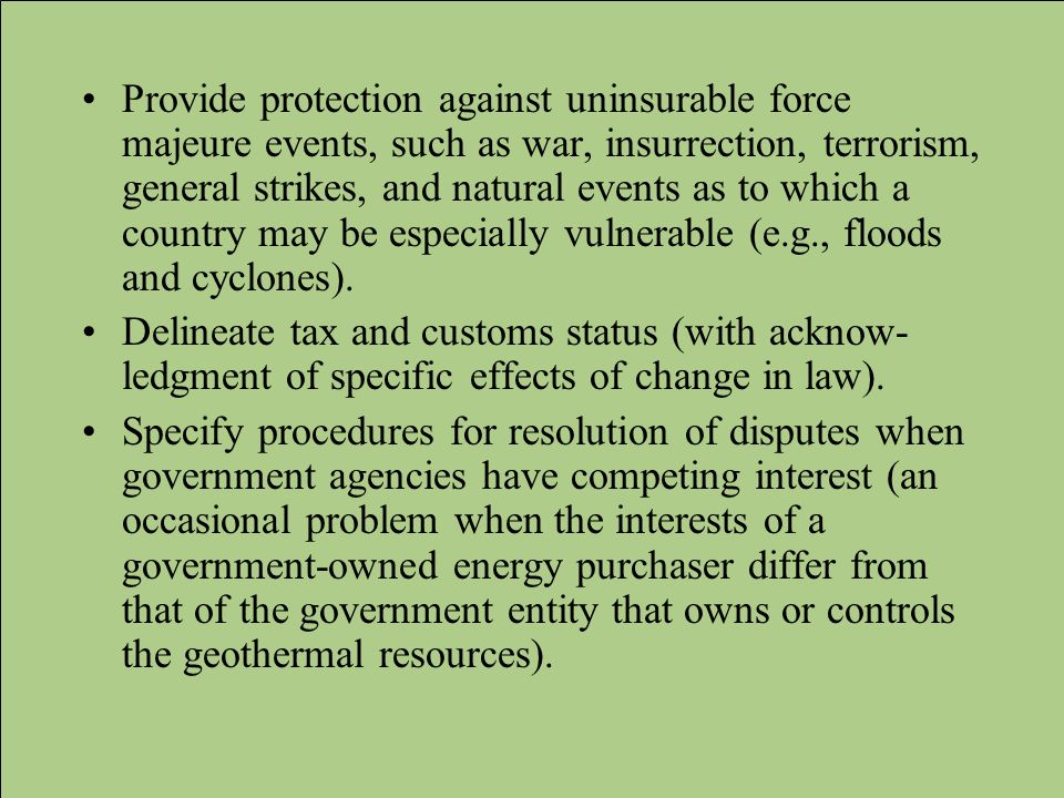 Provide protection against uninsurable force majeure events, such as war, insurrection, terrorism, general strikes, and natural events as to which a country may be especially vulnerable (e.g., floods and cyclones).