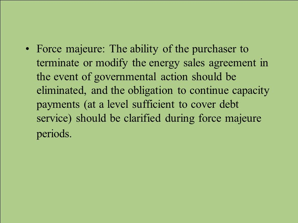 Force majeure: The ability of the purchaser to terminate or modify the energy sales agreement in the event of governmental action should be eliminated, and the obligation to continue capacity payments (at a level sufficient to cover debt service) should be clarified during force majeure periods.