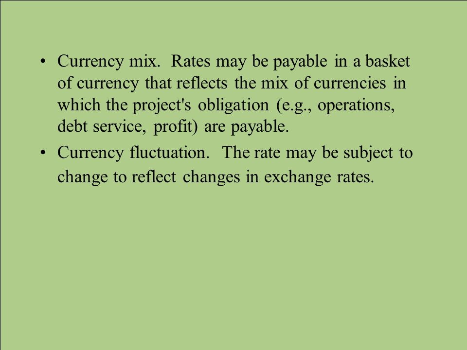 Currency mix. Rates may be payable in a basket of currency that reflects the mix of currencies in which the project s obligation (e.g., operations, debt service, profit) are payable.