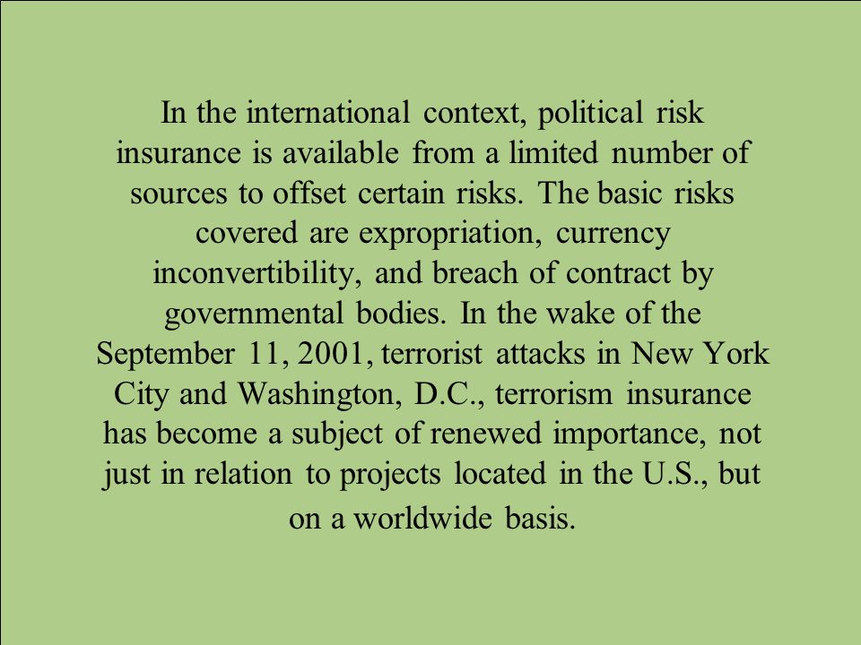 In the international context, political risk insurance is available from a limited number of sources to offset certain risks.