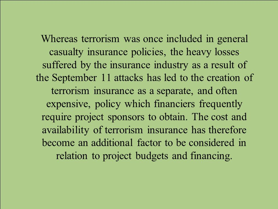 Whereas terrorism was once included in general casualty insurance policies, the heavy losses suffered by the insurance industry as a result of the September 11 attacks has led to the creation of terrorism insurance as a separate, and often expensive, policy which financiers frequently require project sponsors to obtain.