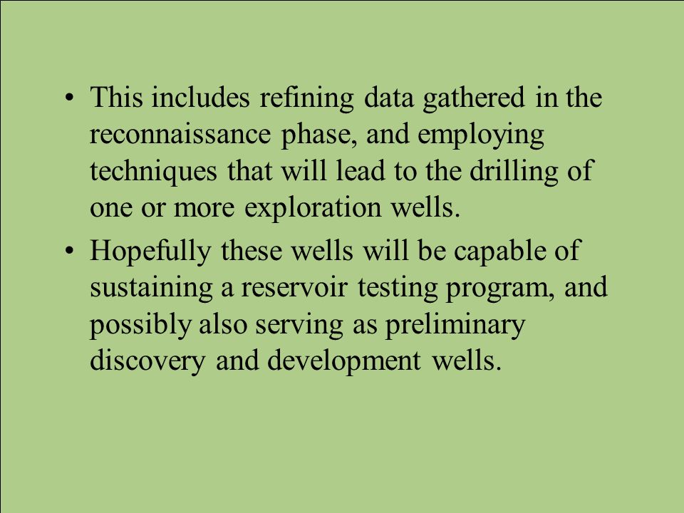 This includes refining data gathered in the reconnaissance phase, and employing techniques that will lead to the drilling of one or more exploration wells.