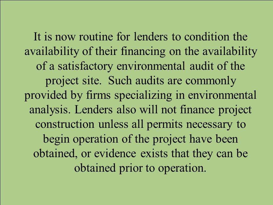 It is now routine for lenders to condition the availability of their financing on the availability of a satisfactory environmental audit of the project site.