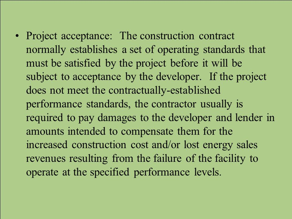 Project acceptance: The construction contract normally establishes a set of operating standards that must be satisfied by the project before it will be subject to acceptance by the developer.