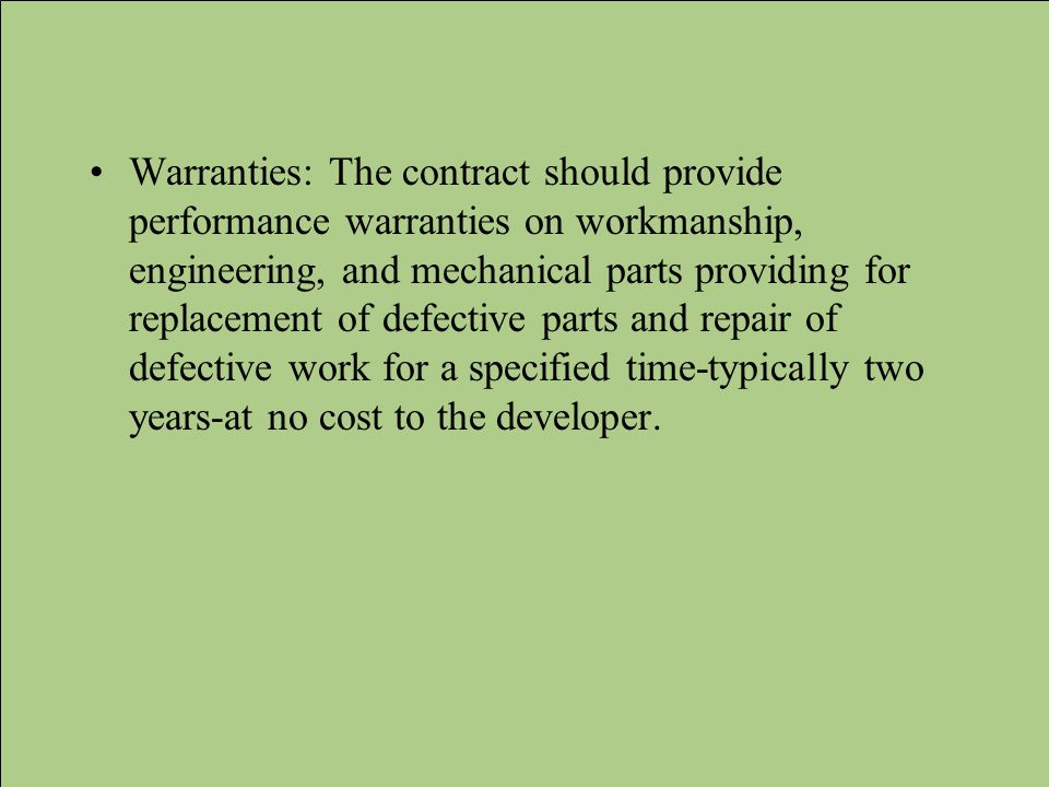 Warranties: The contract should provide performance warranties on workmanship, engineering, and mechanical parts providing for replacement of defective parts and repair of defective work for a specified time-typically two years-at no cost to the developer.